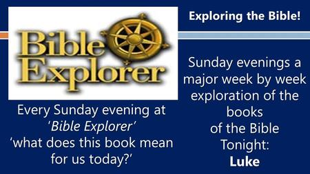 Exploring the Bible! Sunday evenings a major week by week exploration of the books of the Bible Tonight:Luke Every Sunday evening at 'Bible Explorer' 'what.
