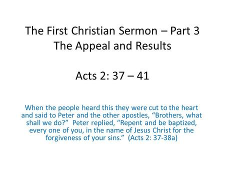 The First Christian Sermon – Part 3 The Appeal and Results Acts 2: 37 – 41 When the people heard this they were cut to the heart and said to Peter and.
