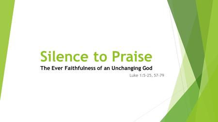 Silence to Praise The Ever Faithfulness of an Unchanging God Luke 1:5-25, 57-79.