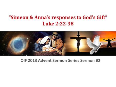 "OIF Advent Sermon Series 2 ""Simeon & Anna's responses to God's Gift"" Luke 2:22-38 OIF 2013 Advent Sermon Series Sermon #2."