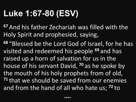 "Luke 1:67-80 (ESV) 67 And his father Zechariah was filled with the Holy Spirit and prophesied, saying, 68 ""Blessed be the Lord God of Israel, for he has."