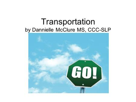 Transportation by Dannielle McClure MS, CCC-SLP. I can ride a school bus. It has lights. It has tires. It has a stop sign.