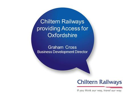 Chiltern Railways providing Access for Oxfordshire Graham Cross Business Development Director.
