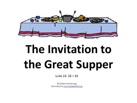 The Invitation to the Great Supper Luke 14: 16 – 24 By Robert Armstrong Download at www.GospelHall.orgwww.GospelHall.org.