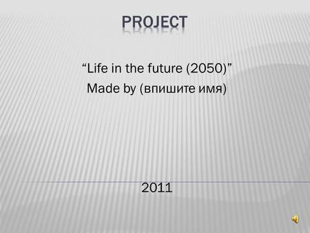 """Life in the future (2050)"" Made by (впишите имя) 2011"