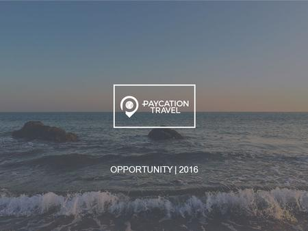 OPPORTUNITY | 2016. WHO ARE WE? PAYCATION IS THE MARKETING ARM OF XSTREAM TRAVEL.