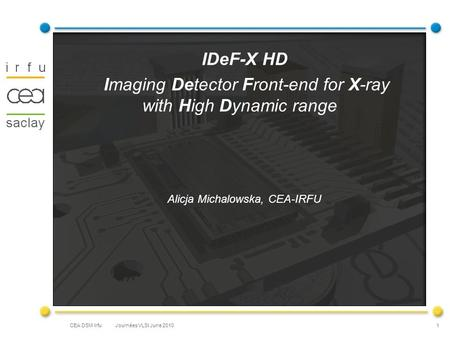 CEA DSM Irfu IDeF-X HD Imaging Detector Front-end for X-ray with High Dynamic range Alicja Michalowska, CEA-IRFU 1 Journées VLSI June 2010.