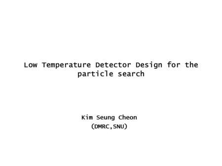 Low Temperature Detector Design for the particle search Kim Seung Cheon (DMRC,SNU)