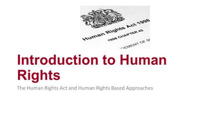 Introduction to Human Rights The Human Rights Act and Human Rights Based Approaches.