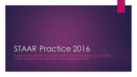STAAR Practice 2016 PLEASE MAKE SURE THAT YOU HAVE YOUR COMPOSITION BOOK (ALL OF YOUR NOTES), SOMETHING TO WRITE WITH, AND NOTEBOOK PAPER!!!