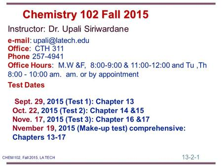 13-2-1 CHEM 102, Fall 2015, LA TECH Instructor: Dr. Upali Siriwardane   Office: CTH 311 Phone 257-4941 Office Hours: M.W &F, 8:00-9:00.