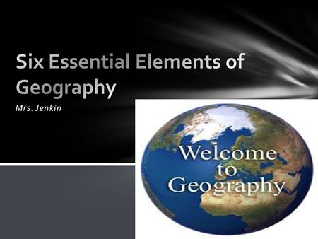 "Mrs. Jenkin. When you look at the world in spatial terms- geographers look at location ""Where is this place located?"" Develop an awareness of the world."