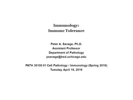 Immunology: Immune Tolerance Peter A. Savage, Ph.D. Assistant Professor Department of Pathology PATH 30100 01 Cell Pathology /
