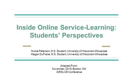 Inside Online Service-Learning: Students' Perspectives Nicole Peterson, M.S. Student, University of Wisconsin-Milwaukee Megan DuFrane, M.S. Student, University.