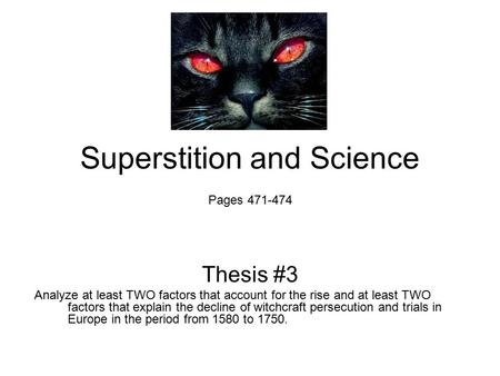 Superstition and Science Pages 471-474 Thesis #3 Analyze at least TWO factors that account for the rise and at least TWO factors that explain the decline.