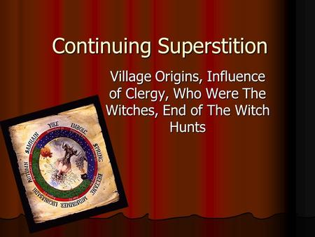 Continuing Superstition Village Origins, Influence of Clergy, Who Were The Witches, End of The Witch Hunts.