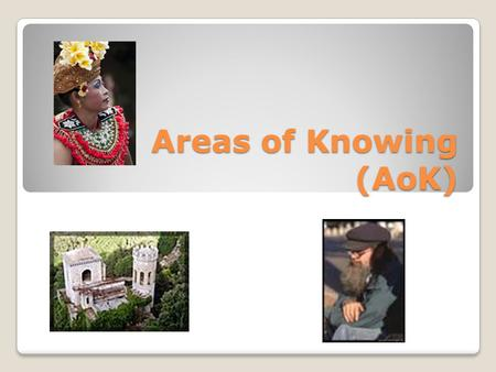 Areas of Knowing (AoK). How do I know that a given assertion is true or a given judgment is well grounded? WoK… How do I know? AoK… What do I know?