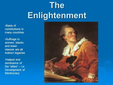 The Enlightenment Basis of constitutions in many countries Suffrage to women, blacks and lower classes are all indirect legacies Helped end dominance of.