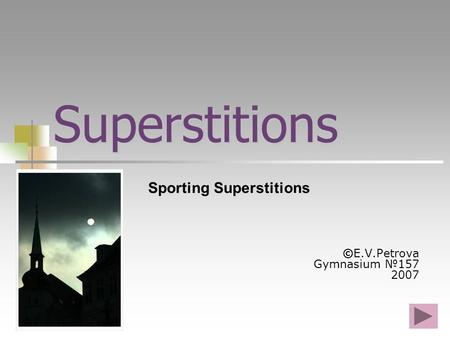 Superstitions ©E.V.Petrova Gymnasium №157 2007 Sporting Superstitions.