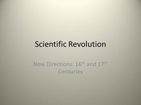 Scientific Revolution New Directions: 16 th and 17 th Centuries.
