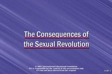 © IEF 1 The Consequences of the Sexual Revolution © 2002 International Educational Foundation IEF is responsible for the content of this presentation only.