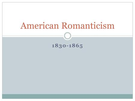"1830-1865 American Romanticism. Why ""Romanticism""? It is called the Age of Romanticism because of the 'romantic' view of the writers and thinkers of the."