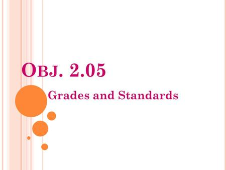 O BJ. 2.05 Grades and Standards. Why learn about Standards and Grades? How do Standards and Grades effect YOU? Grades and Standards.