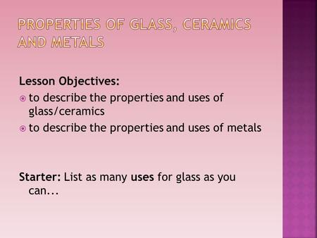 Lesson Objectives:  to describe the properties and uses of glass/ceramics  to describe the properties and uses of metals Starter: List as many uses for.