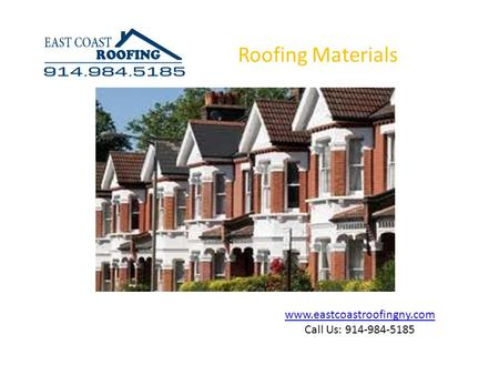 Www.eastcoastroofingny.com Call Us: 914-984-5185 Roofing Materials.