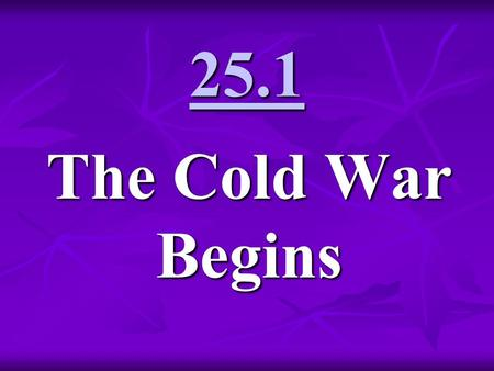 25.1 The Cold War Begins. Cold War 1945-1991 Cold War - state of hostility and uneasy relations, just short of direct military conflict, between the.