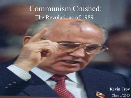Communism Crushed: The Revolutions of 1989 Kevin Troy Class of 2005.