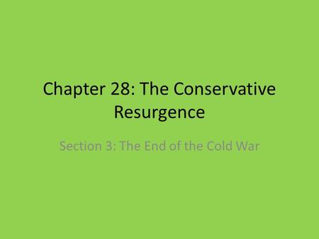 Chapter 28: The Conservative Resurgence Section 3: The End of the Cold War.