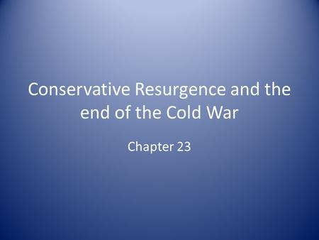 Conservative Resurgence and the end of the Cold War Chapter 23.