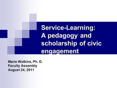 Service-Learning: A pedagogy and scholarship of civic engagement Marie Watkins, Ph. D. Faculty Assembly August 24, 2011.