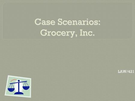 Case Scenarios: Grocery, Inc. LAW/421. Grocery, Inc. UCC  Grocery, Inc. is a retail grocery store based in Any State, U.S.A. and has stores located throughout.