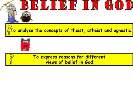 To express reasons for different views of belief in God. To analyse the concepts of theist, atheist and agnostic.
