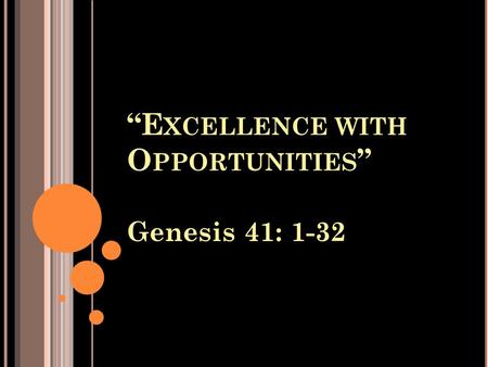 """E XCELLENCE WITH O PPORTUNITIES "" Genesis 41: 1-32."