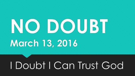 NO DOUBT March 13, 2016 I Doubt I Can Trust God. Survey… God.fbcwi.us.