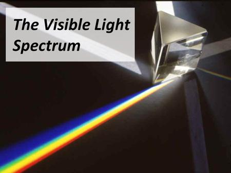 "The Visible Light Spectrum. What do we Know? What things do you know about ""Light"" all ready? What can you tell me about the properties of light?"