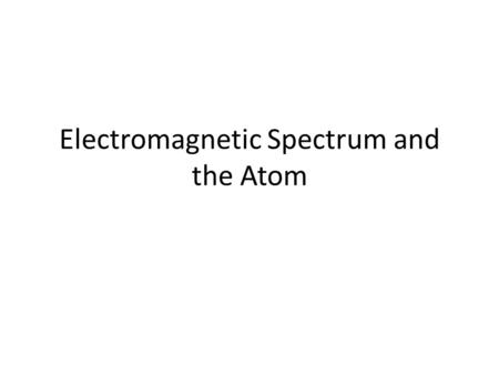 Electromagnetic Spectrum and the Atom. Electromagnetic energy Commonly known as light energy Charged particles move in waves.