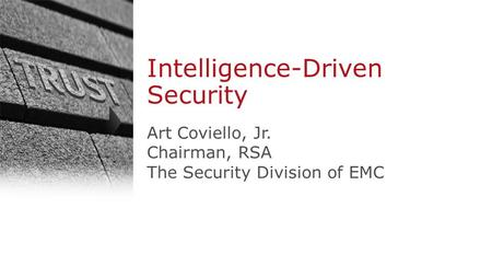 1 © Copyright 2013 EMC Corporation. All rights reserved. Intelligence-Driven Security Art Coviello, Jr. Chairman, RSA The Security Division of EMC.