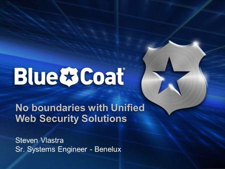 No boundaries with Unified Web Security Solutions Steven Vlastra Sr. Systems Engineer - Benelux.