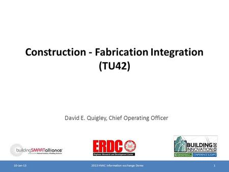 Construction - Fabrication Integration (TU42) David E. Quigley, Chief Operating Officer 2013 HVAC information exchange Demo110-Jan-13.
