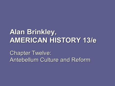 Alan Brinkley, AMERICAN HISTORY 13/e Chapter Twelve: Antebellum Culture and Reform.