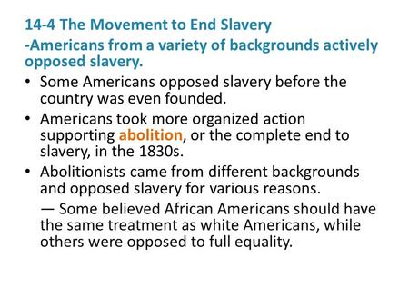 14-4 The Movement to End Slavery -Americans from a variety of backgrounds actively opposed slavery. Some Americans opposed slavery before the country was.