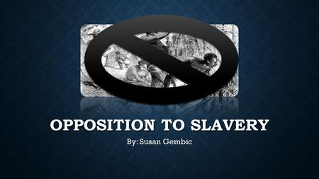 OPPOSITION TO SLAVERY By: Susan Gembic. SLAVERY ENDS IN THE NORTH In 1780, Pennsylvania became the first state to pass a law that gradually eliminated.