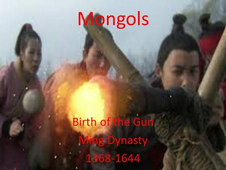Mongols Birth of the Gun Ming Dynasty 1368-1644. Essential Standards 6.H.2 Understand the political, economic and/or social significance of historical.