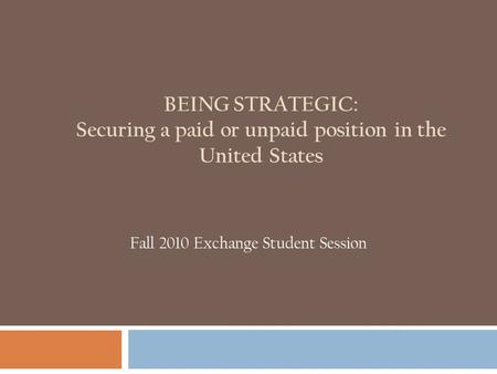 BEING STRATEGIC: Securing a paid or unpaid position in the United States Fall 2010 Exchange Student Session.