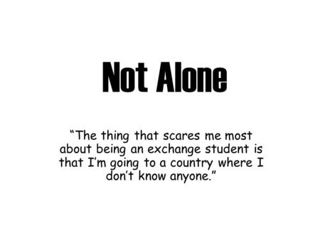 "Not Alone ""The thing that scares me most about being an exchange student is that I'm going to a country where I don't know anyone."""