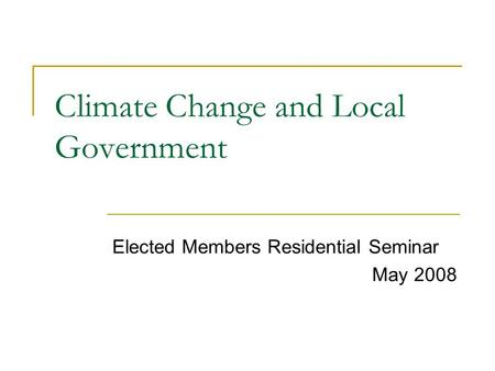 Climate Change and Local Government Elected Members Residential Seminar May 2008.